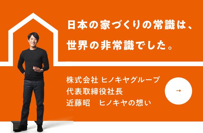 日本の家づくりの常識は、世界の非常識でした。株式会社 ヒノキヤグループ代表取締役社長 近藤昭 ヒノキヤの想い