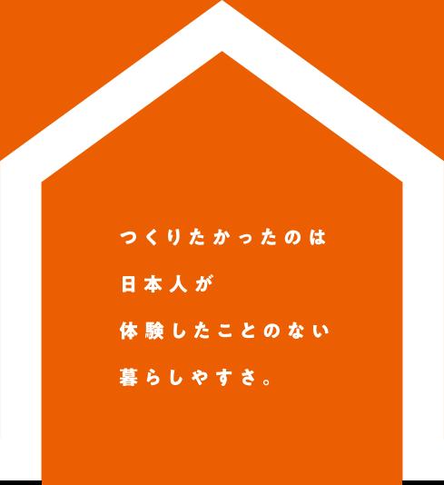 つくりたかったのは日本人が体験したことのない暮らしやすさ。